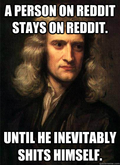 A person on reddit stays on reddit. until he inevitably shits himself. - A person on reddit stays on reddit. until he inevitably shits himself.  Sir Isaac Newton