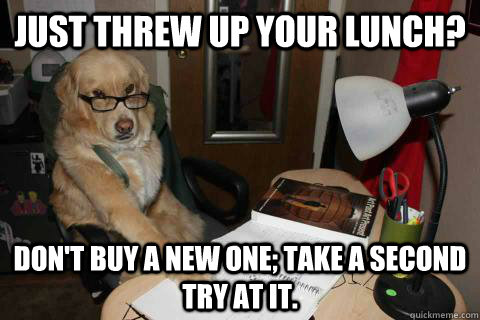Just threw up your lunch? Don't buy a new one; take a second try at it. - Just threw up your lunch? Don't buy a new one; take a second try at it.  Financial Advice Dog