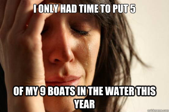 I only had time to put 5 of my 9 boats in the water this year - I only had time to put 5 of my 9 boats in the water this year  First World Problems
