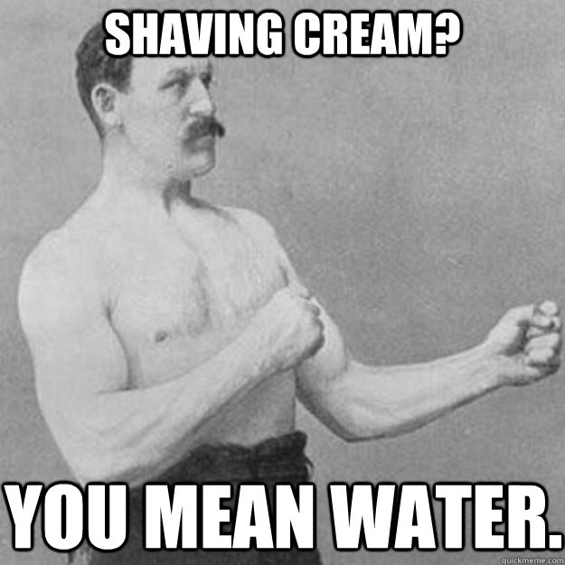 Shaving cream? You mean water. - Shaving cream? You mean water.  overly manly man