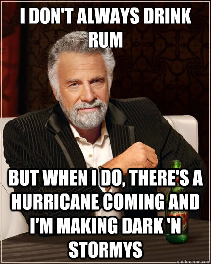 I don't always drink rum But when i do, there's a hurricane coming and i'm making dark 'n stormys - I don't always drink rum But when i do, there's a hurricane coming and i'm making dark 'n stormys  The Most Interesting Man In The World