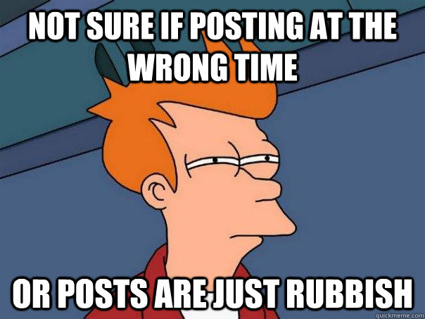 Not sure if posting at the wrong time Or posts are just rubbish - Not sure if posting at the wrong time Or posts are just rubbish  Futurama Fry