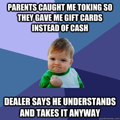 Parents caught me toking so they gave me gift cards instead of cash Dealer says he understands and takes it anyway - Parents caught me toking so they gave me gift cards instead of cash Dealer says he understands and takes it anyway  Success Kid