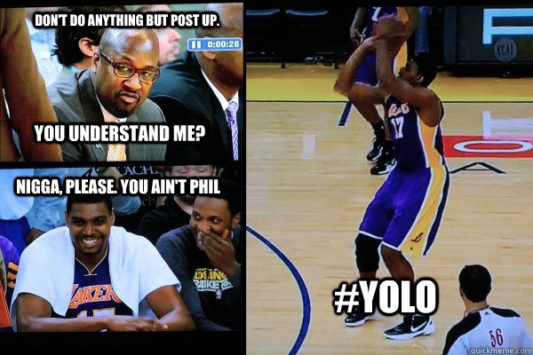 Don't do anything but post up. You understand me? nigga, please. You ain't phil #YOLO