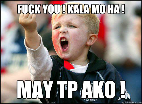 fuck you ! kala mo ha ! may tp ako !