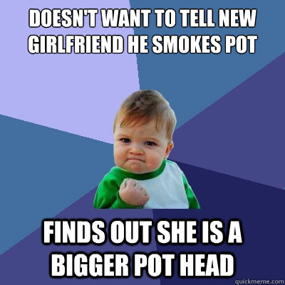 doesn't want to tell new girlfriend he smokes pot Finds out she is a bigger pot head - doesn't want to tell new girlfriend he smokes pot Finds out she is a bigger pot head  Success Kid
