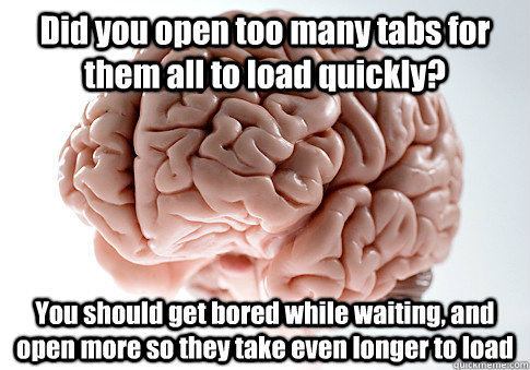 Did you open too many tabs for them all to load quickly? You should get bored while waiting, and open more so they take even longer to load - Did you open too many tabs for them all to load quickly? You should get bored while waiting, and open more so they take even longer to load  Scumbag Brain