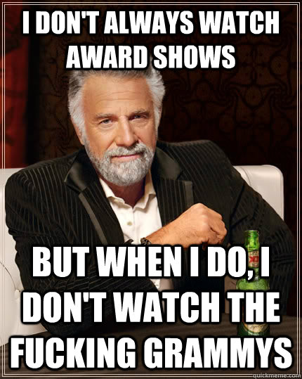 I don't always watch award shows But when I do, i don't watch the fucking grammys - I don't always watch award shows But when I do, i don't watch the fucking grammys  The Most Interesting Man In The World