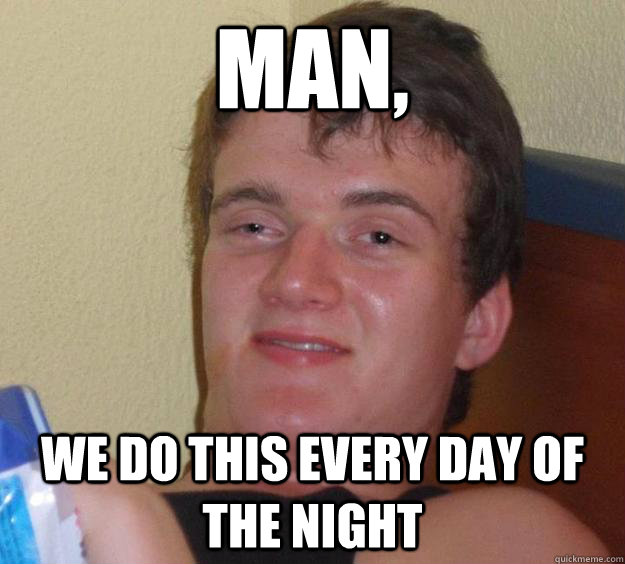 Man, we do this every day of the night - Man, we do this every day of the night  10 Guy