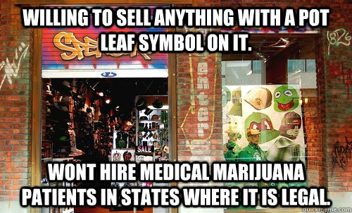 Willing to sell anything with a pot leaf symbol on it. Wont hire medical marijuana patients in states where it is legal. - Willing to sell anything with a pot leaf symbol on it. Wont hire medical marijuana patients in states where it is legal.  Scumbag Spencers gifts
