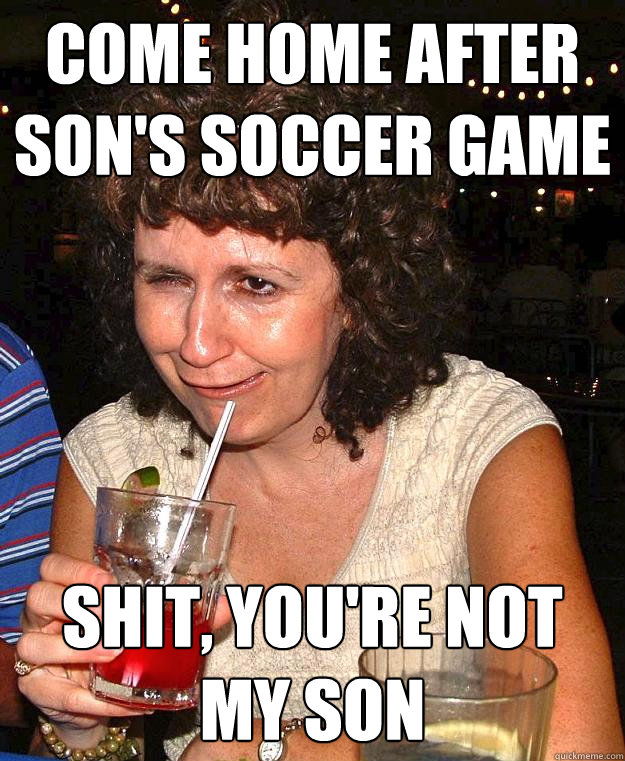 come home after son's soccer game shit, you're not my son - come home after son's soccer game shit, you're not my son  Drunk Mom
