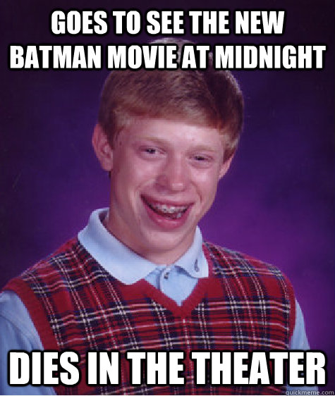 GOES TO SEE THE NEW BATMAN MOVIE AT MIDNIGHT DIES IN THE THEATER - GOES TO SEE THE NEW BATMAN MOVIE AT MIDNIGHT DIES IN THE THEATER  Bad Luck Brian