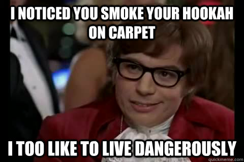 I noticed you smoke your hookah on carpet i too like to live dangerously - I noticed you smoke your hookah on carpet i too like to live dangerously  Dangerously - Austin Powers