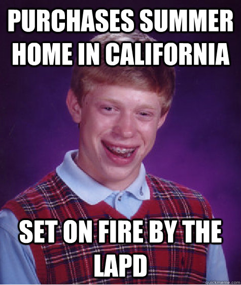 Purchases summer home in California Set on fire by the LAPD - Purchases summer home in California Set on fire by the LAPD  Bad Luck Brian