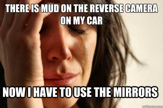 there is mud on the reverse camera on my car now i have to use the mirrors - there is mud on the reverse camera on my car now i have to use the mirrors  First World Problems