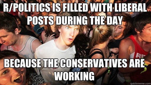r/politics is filled with liberal posts during the day because the conservatives are working - r/politics is filled with liberal posts during the day because the conservatives are working  Sudden Clarity Clarence