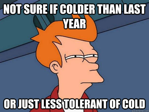 Not sure if colder than last year Or just less tolerant of cold - Not sure if colder than last year Or just less tolerant of cold  Futurama Fry