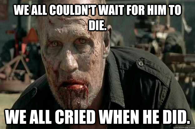 We all couldn't wait for him to die. We all cried when he did. - We all couldn't wait for him to die. We all cried when he did.  Merle Died