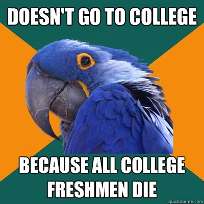 Doesn't go to college because all college freshmen die - Doesn't go to college because all college freshmen die  Paranoid Parrot