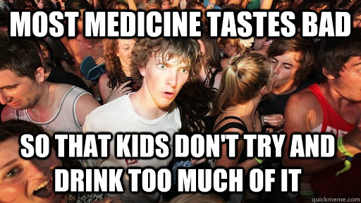 Most medicine tastes bad So that kids don't try and drink too much of it - Most medicine tastes bad So that kids don't try and drink too much of it  Sudden Clarity Clarence