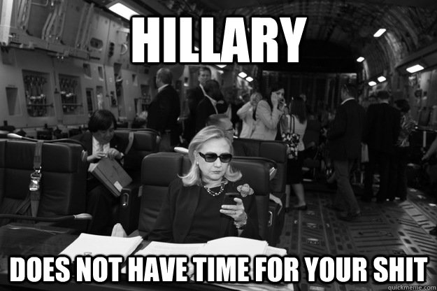 hillary does not have time for your shit  Badass Hillary