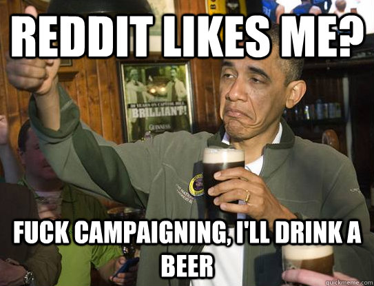 Reddit likes me? Fuck campaigning, I'll drink a beer - Reddit likes me? Fuck campaigning, I'll drink a beer  Upvoting Obama
