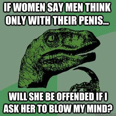 If women say men think only with their penis... Will she be offended if I ask her to blow my mind?  - If women say men think only with their penis... Will she be offended if I ask her to blow my mind?   Philosoraptor