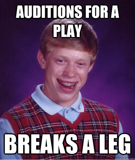 auditions for a play breaks a leg - auditions for a play breaks a leg  Bad Luck Brian