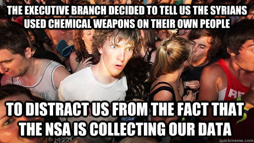 The Executive branch decided to tell us the Syrians used chemical weapons on their own people to distract us from the fact that the NSA is collecting our data - The Executive branch decided to tell us the Syrians used chemical weapons on their own people to distract us from the fact that the NSA is collecting our data  Sudden Clarity Clarence