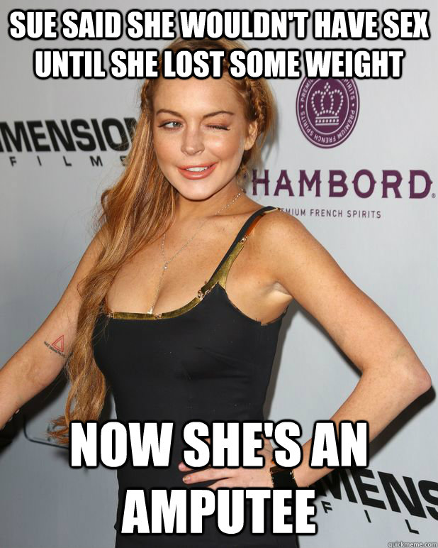 8ee4cf65a35d9ce965d257c388b8e82997e4184d997e1eb7daffb874e22bbbc3 sue said she wouldn't have sex until she lost some weight now,Funny Amputee Memes