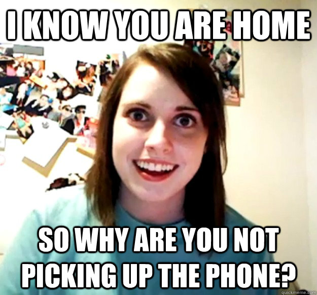 I know you are home so why are you not picking up the phone? - I know you are home so why are you not picking up the phone?  Overly Attached Girlfriend