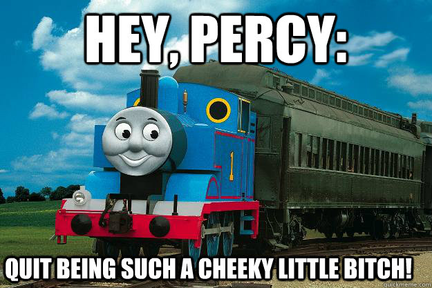 Hey, Percy: Quit being such a cheeky little bitch!