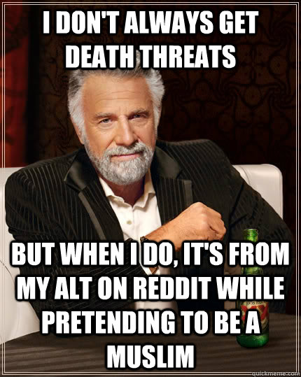 I don't always get death threats But when i do, it's from my alt on reddit while pretending to be a Muslim Caption 3 goes here - I don't always get death threats But when i do, it's from my alt on reddit while pretending to be a Muslim Caption 3 goes here  The Most Interesting Man In The World