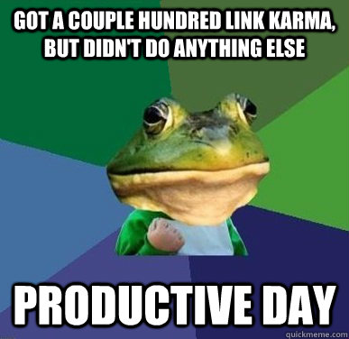 Got a couple hundred link karma, but didn't do anything else productive day