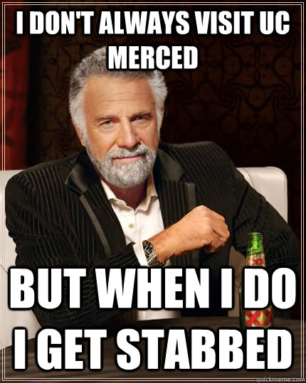 I don't always visit uc merced but when I do I get stabbed - I don't always visit uc merced but when I do I get stabbed  The Most Interesting Man In The World