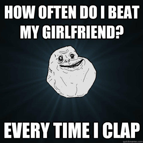 How often do I beat my girlfriend? Every time I clap  Forever Alone