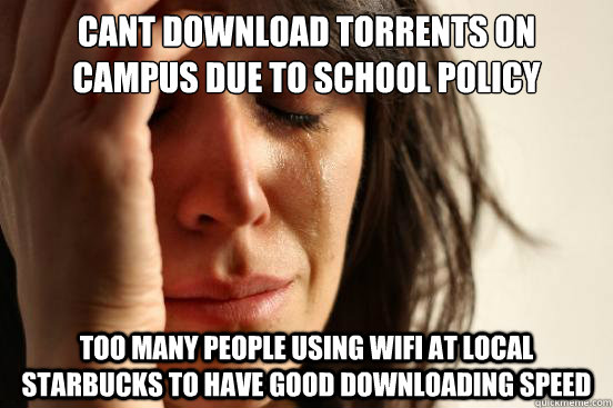 Cant download torrents on campus due to school policy Too many people using wifi at local starbucks to have good downloading speed - Cant download torrents on campus due to school policy Too many people using wifi at local starbucks to have good downloading speed  First World Problems