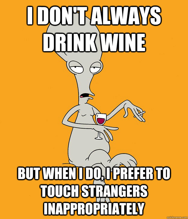 i don't always drink wine but when i do, i prefer to touch strangers inappropriately  Most Interesting Alien