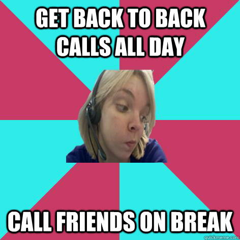 Get back to back calls all day call friends on break