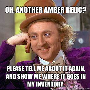 oh, another amber relic?  please tell me about it again, and show me where it goes in my inventory.