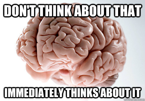 Don't Think about that immediately thinks about it - Don't Think about that immediately thinks about it  Scumbag Brain