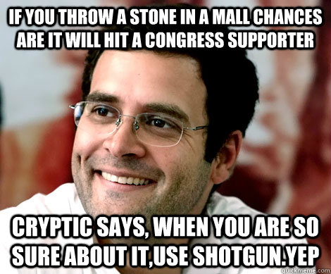 If you throw a stone in a mall chances are it will hit a congress supporter cryptic says, when you are so sure about it,use shotgun.yep  Rahul Gandhi