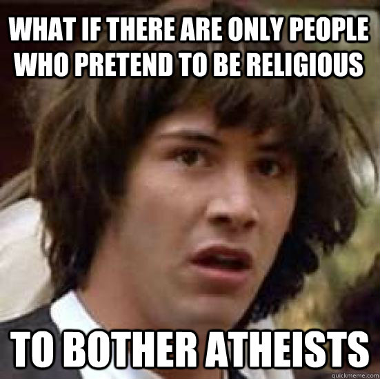 What if there are only people who pretend to be religious  to bother atheists  - What if there are only people who pretend to be religious  to bother atheists   conspiracy keanu