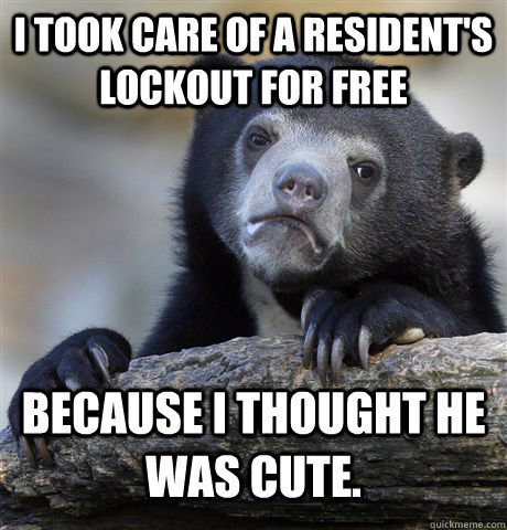 I took care of a resident's lockout for free because I thought he was cute. - I took care of a resident's lockout for free because I thought he was cute.  Confession Bear