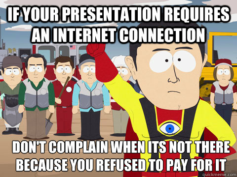 If your presentation requires an internet connection Don't complain when its not there because you refused to pay for it - If your presentation requires an internet connection Don't complain when its not there because you refused to pay for it  Captain Hindsight