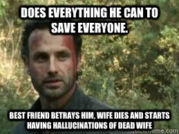 Does everything he can to save everyone. Best friend betrays him, wife dies and starts having hallucinations of dead wife - Does everything he can to save everyone. Best friend betrays him, wife dies and starts having hallucinations of dead wife  Bad luck Rick Grimes