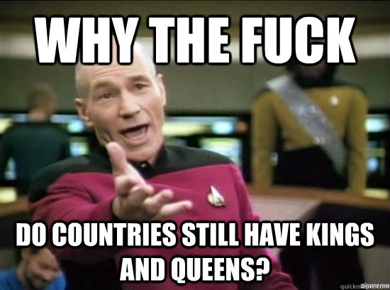 Why the fuck do countries still have kings and queens? - Why the fuck do countries still have kings and queens?  Annoyed Picard HD