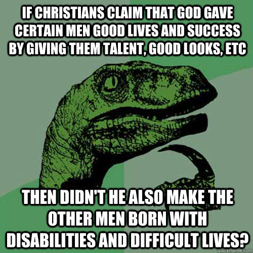 if Christians claim that god gave certain men good lives and success by giving them talent, good looks, etc then didn't he also make the other men born with disabilities and difficult lives?  Philosoraptor