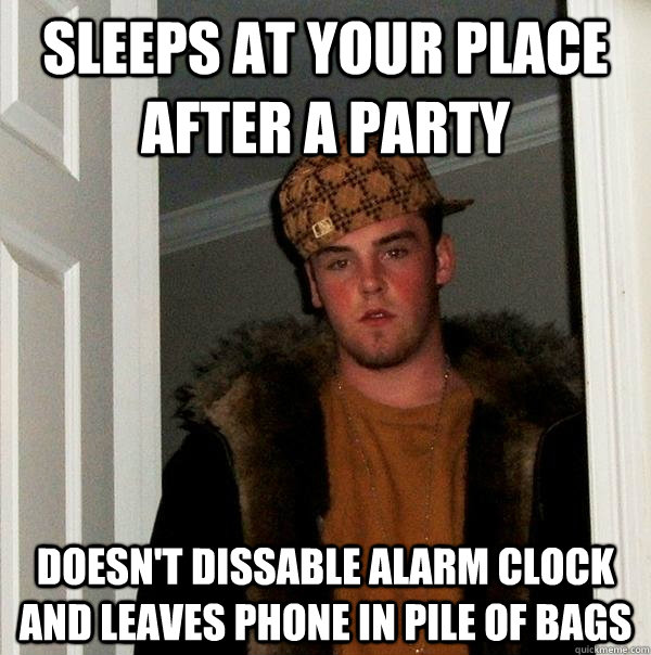 Sleeps at your place after a party doesn't dissable alarm clock and leaves phone in pile of bags - Sleeps at your place after a party doesn't dissable alarm clock and leaves phone in pile of bags  Scumbag Steve