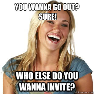 You wanna go out?  Sure! Who else do you wanna invite?